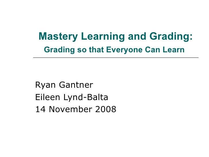 Mastery Learning and Grading:  Grading so that Everyone Can Learn   Ryan Gantner Eileen Lynd-Balta 14 November 2008