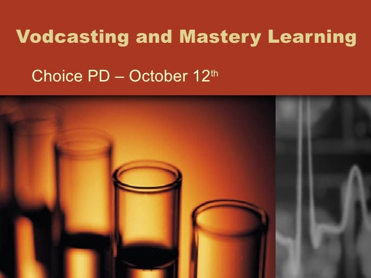 Vodcasting and Mastery Learning  Choice PD – October 12 th