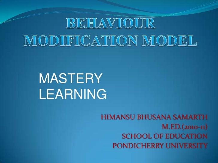 BEHAVIOUR MODIFICATION MODEL<br />MASTERY LEARNING<br />HIMANSU BHUSANA SAMARTH<br />M.ED.(2010-11)<br />SCHOOL OF EDUCATI...