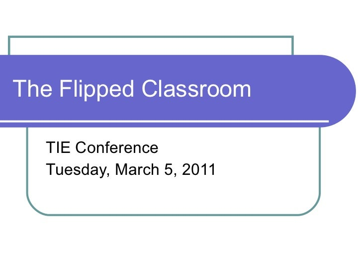 The Flipped Classroom TIE Conference Tuesday, March 5, 2011