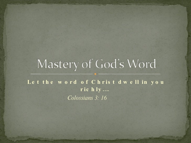 Let the word of Christ dwell in you richly….  Colossians 3: 16