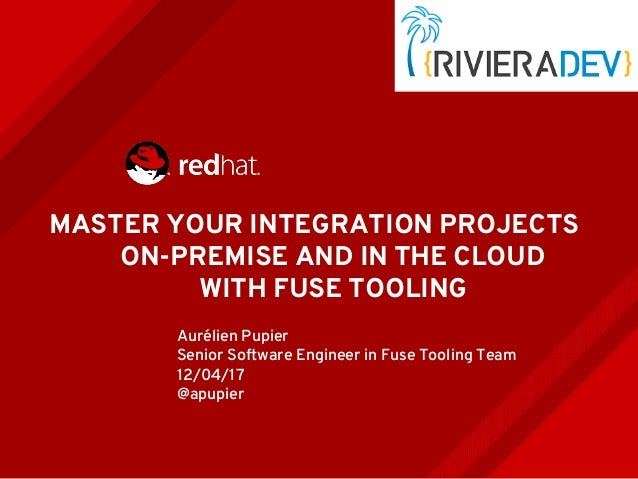 MASTER YOUR INTEGRATION PROJECTS ON-PREMISE AND IN THE CLOUD WITH FUSE TOOLING Aurélien Pupier Senior Software Engineer in...