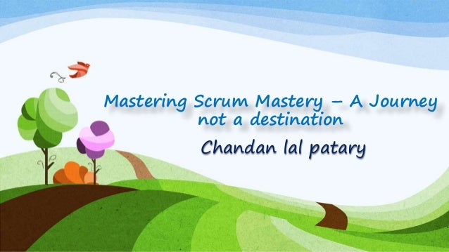 Mastering Scrum Mastery – A Journey not a destination Chandan lal patary