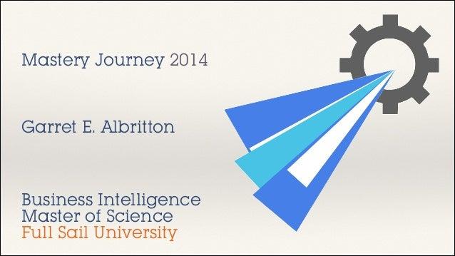 Mastery Journey 2014  Garret E. Albritton  Business Intelligence Master of Science Full Sail University