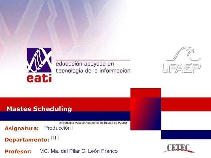 Mastes Scheduling Producción I IITI MC. Ma. del Pilar C. León Franco