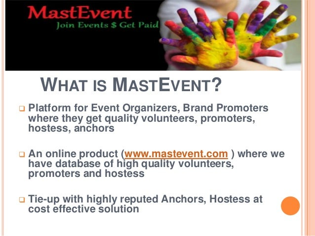 WHAT IS MASTEVENT?  Platform for Event Organizers, Brand Promoters where they get quality volunteers, promoters, hostess,...