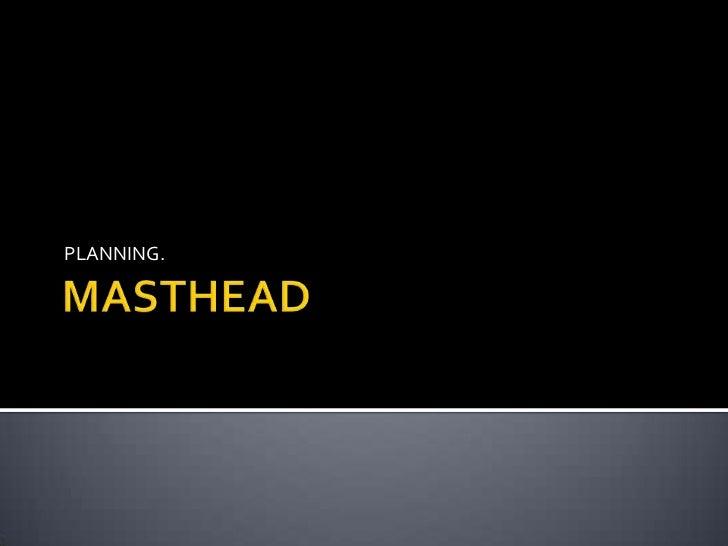 MASTHEAD<br />PLANNING.<br />