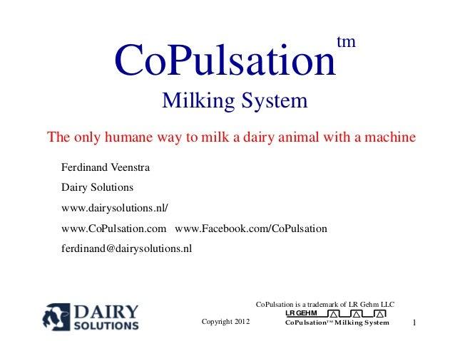 Copyright 2012 LR GEHM CoPulsationTM Milking System 1 CoPulsation tm Milking System The only humane way to milk a dairy an...