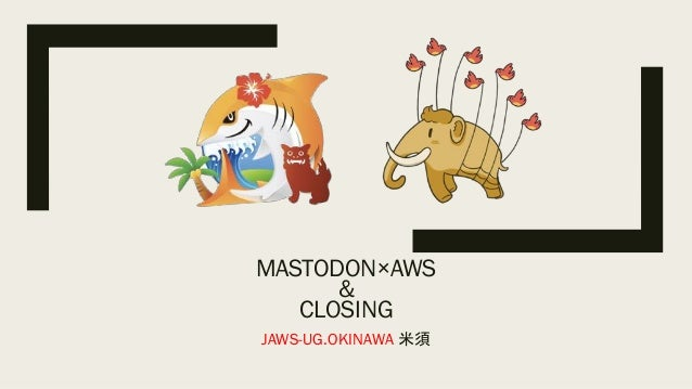 MASTODON×AWS & CLOSING JAWS-UG.OKINAWA 米須