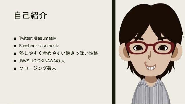 自己紹介 ■ Twitter: @asumaslv ■ Facebook: asumaslv ■ 熱しやすく冷めやすい飽きっぽい性格 ■ JAWS-UG.OKINAWAの人 ■ クロージング芸人