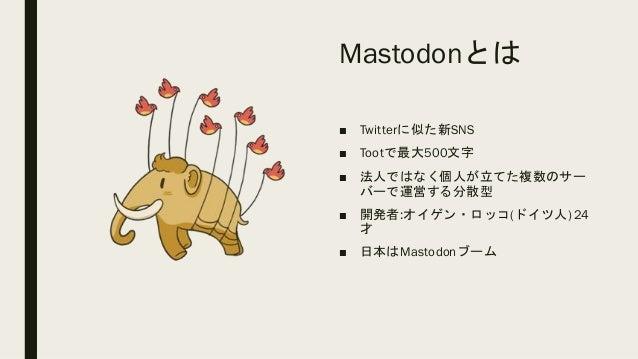 Mastodonとは ■ Twitterに似た新SNS ■ Tootで最大500文字 ■ 法人ではなく個人が立てた複数のサー バーで運営する分散型 ■ 開発者:オイゲン・ロッコ(ドイツ人)24 才 ■ 日本はMastodonブーム