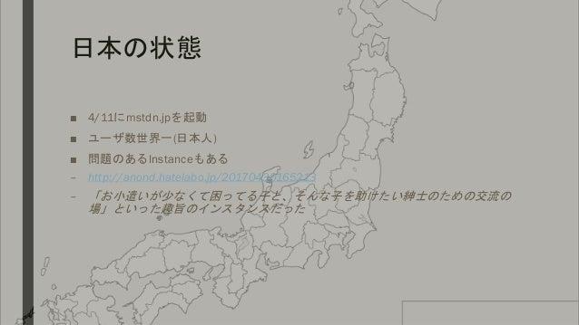 日本の状態 ■ 4/11にmstdn.jpを起動 ■ ユーザ数世界一(日本人) ■ 問題のあるInstanceもある – http://anond.hatelabo.jp/20170430165213 – 「お小遣いが少なくて困ってる子と、そん...