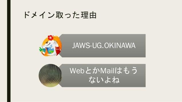 ドメイン取った理由 JAWS-UG.OKINAWA WebとかMailはもう ないよね