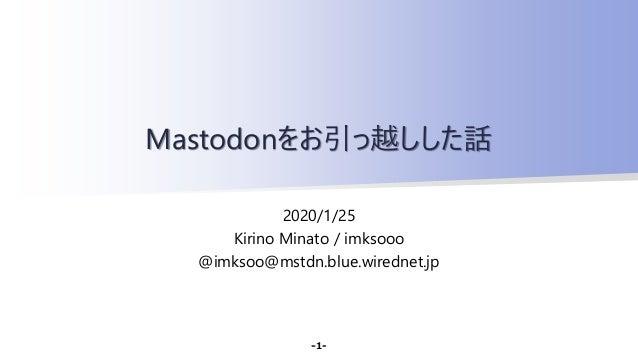 2020/1/25 Kirino Minato / imksooo @imksoo@mstdn.blue.wirednet.jp Mastodonをお引っ越しした話 -1-