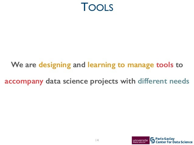 Center for Data Science Paris-Saclay TOOLS 14 We are designing and learning to manage tools to accompany data science proj...