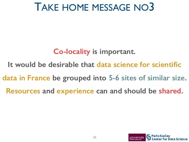 Center for Data Science Paris-Saclay38 TAKE HOME MESSAGE NO3 Co-locality is important. It would be desirable that data sci...