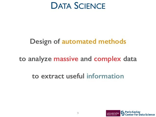 Center for Data Science Paris-Saclay DATA SCIENCE 9 Design of automated methods to analyze massive and complex data to ext...