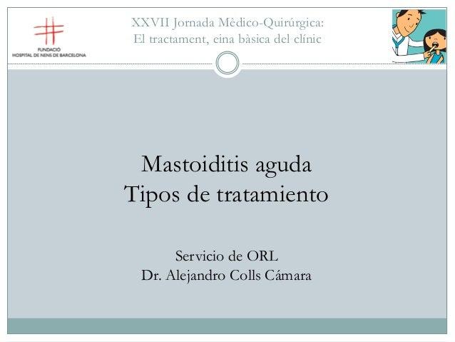 XXVII Jornada Mèdico-Quirúrgica: El tractament, eina bàsica del clínic Mastoiditis aguda Tipos de tratamiento Servicio de ...