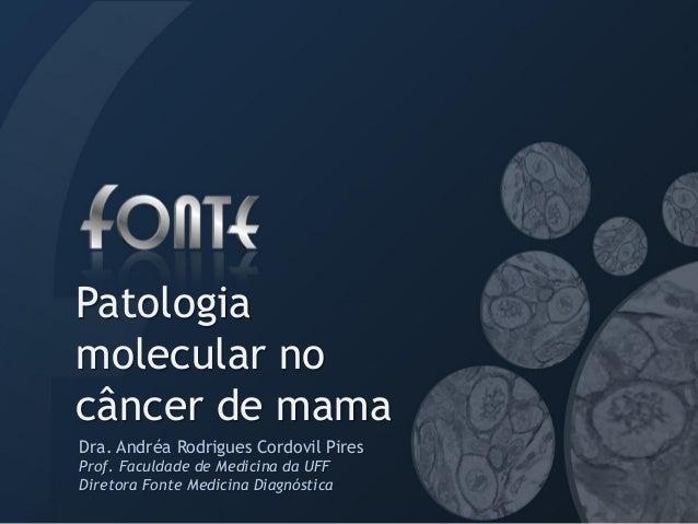 Patologiamolecular nocâncer de mamaDra. Andréa Rodrigues Cordovil PiresProf. Faculdade de Medicina da UFFDiretora Fonte Me...