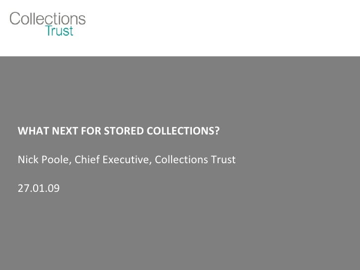 WHAT NEXT FOR STORED COLLECTIONS? Nick Poole, Chief Executive, Collections Trust 27.01.09