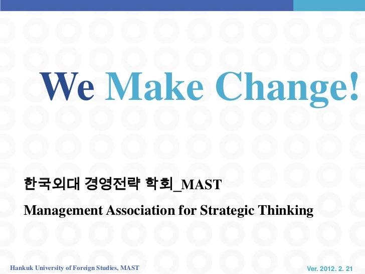 We Make Change!    한국외대 경영전략 학회_MAST    Management Association for Strategic ThinkingHankuk University of Foreign Studies,...