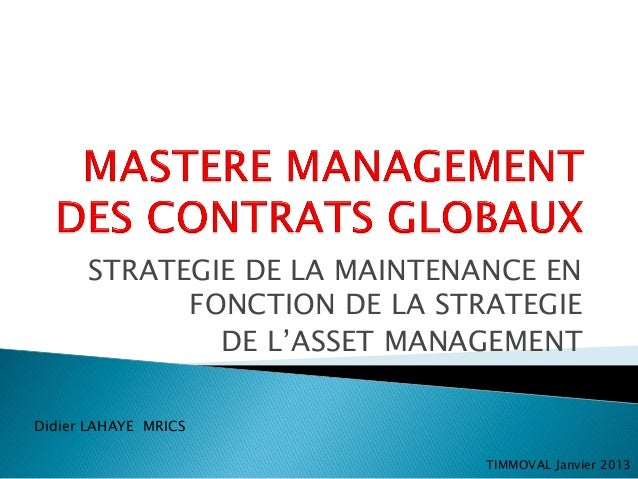 STRATEGIE DE LA MAINTENANCE ENFONCTION DE LA STRATEGIEDE L'ASSET MANAGEMENTDidier LAHAYE MRICSTIMMOVAL Janvier 2013