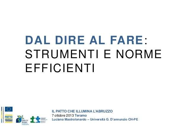 DAL DIRE AL FARE: STRUMENTI E NORME EFFICIENTI  IL PATTO CHE ILLUMINA L'ABRUZZO 7 ottobre 2013 Teramo Luciana Mastrolonard...