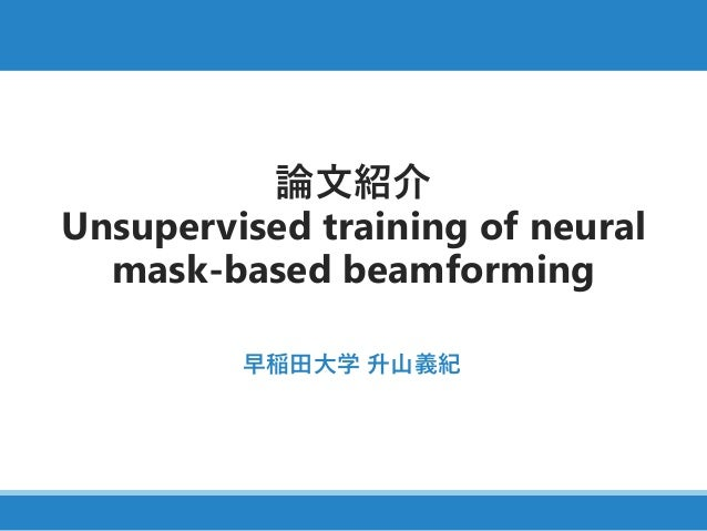 論文紹介 Unsupervised training of neural mask-based beamforming 早稲田大学 升山義紀