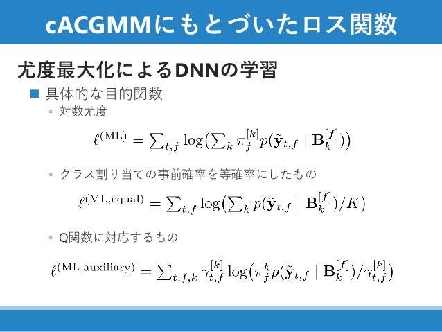 cACGMMにもとづいたロス関数 尤度最大化によるDNNの学習 ◼ 具体的な目的関数() ◦ 対数尤度 ◦ クラス割り当ての事前確率を等確率にしたもの ◦ Q関数に対応するもの