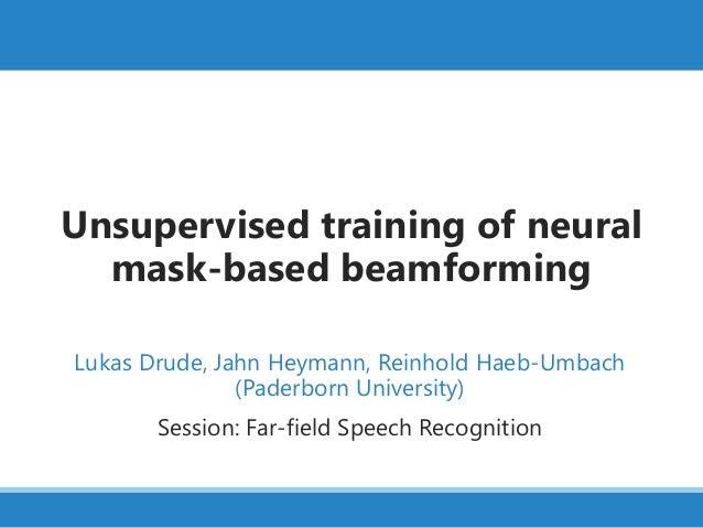 Unsupervised training of neural mask-based beamforming Lukas Drude, Jahn Heymann, Reinhold Haeb-Umbach (Paderborn Universi...