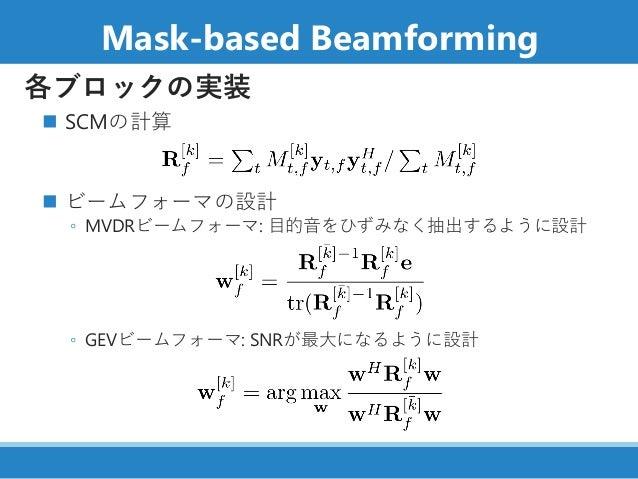 Mask-based Beamforming 各ブロックの実装 ◼ SCMの計算 ◼ ビームフォーマの設計 ◦ MVDRビームフォーマ: 目的音をひずみなく抽出するように設計 ◦ GEVビームフォーマ: SNRが最大になるように設計
