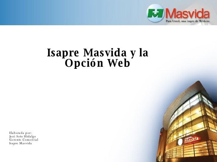 Isapre Masvida y la  Opción Web  Elaborada por: José Soto Hidalgo Gerente Comercial Isapre Masvida