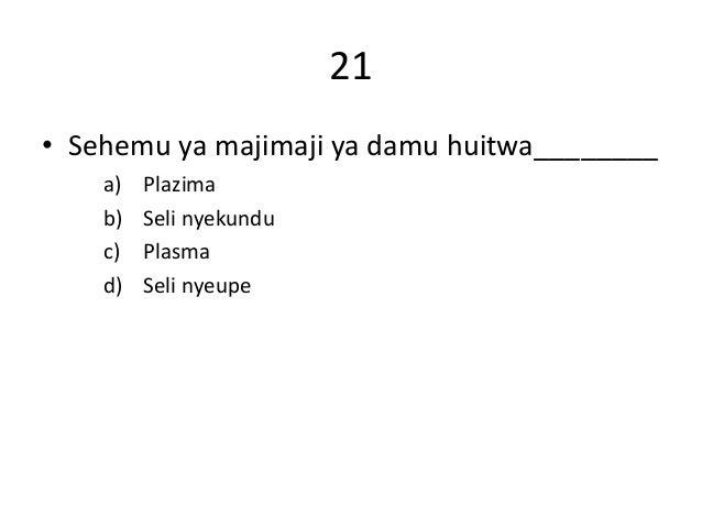 21 • Sehemu ya majimaji ya damu huitwa________ a) Plazima b) Seli nyekundu c) Plasma d) Seli nyeupe