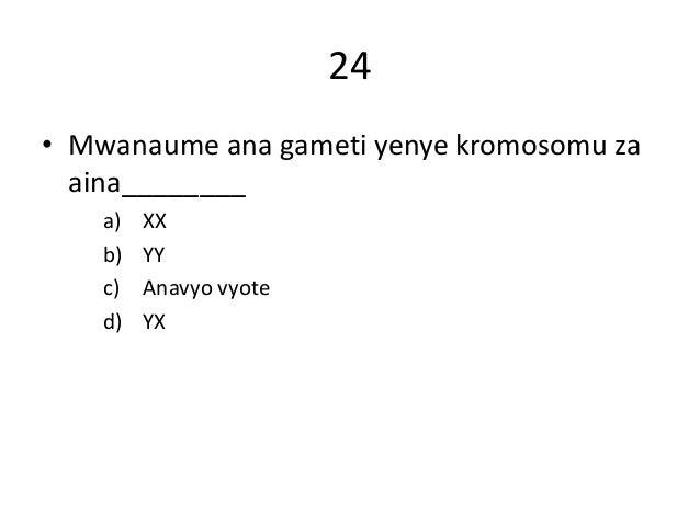 24 • Mwanaume ana gameti yenye kromosomu za aina________ a) XX b) YY c) Anavyo vyote d) YX