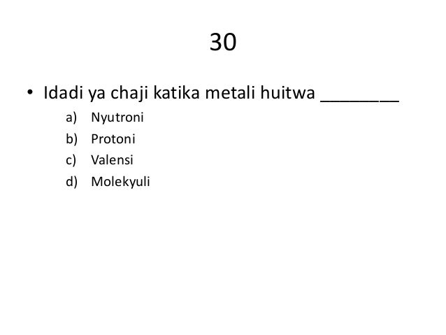 30 • Idadi ya chaji katika metali huitwa ________ a) Nyutroni b) Protoni c) Valensi d) Molekyuli