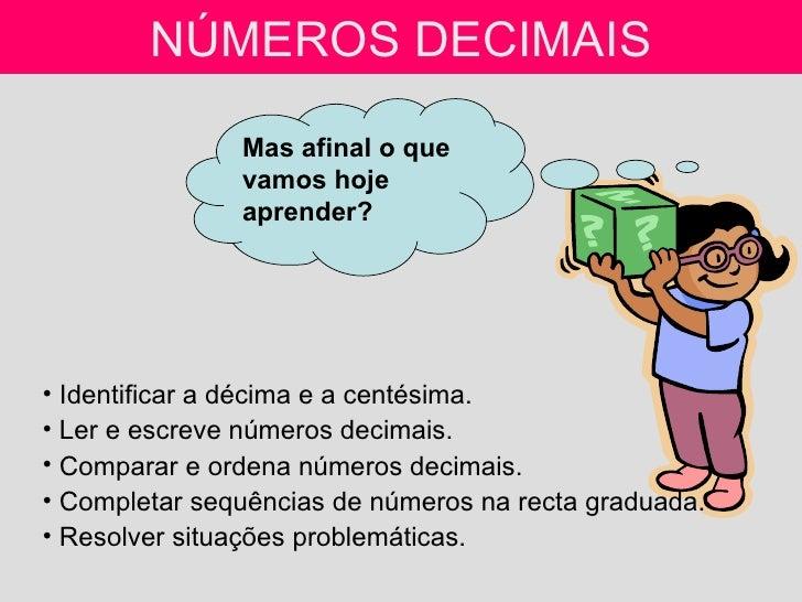 NÚMEROS DECIMAIS <ul><li>Identificar a décima e a centésima. </li></ul><ul><li>Ler e escreve números decimais. </li></ul><...
