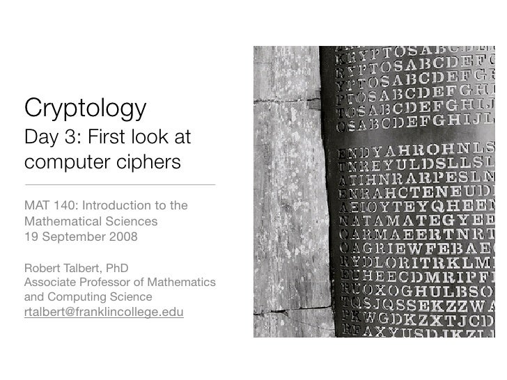 Cryptology Day 3: First look at computer ciphers MAT 140: Introduction to the Mathematical Sciences 19 September 2008  Rob...