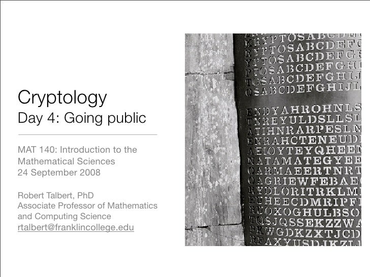 Cryptology Day 4: Going public MAT 140: Introduction to the Mathematical Sciences 24 September 2008  Robert Talbert, PhD A...