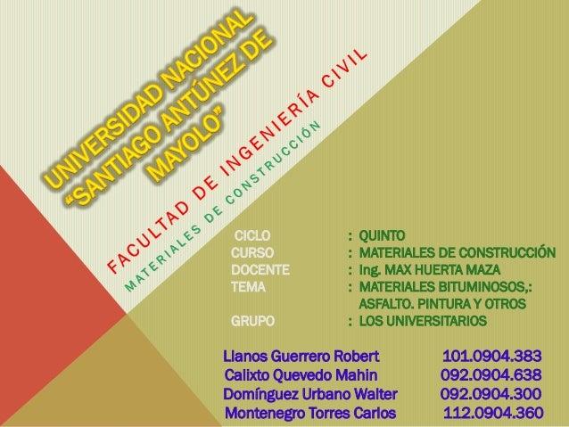CICLO CURSO DOCENTE TEMA GRUPO  : : : :  QUINTO MATERIALES DE CONSTRUCCIÓN Ing. MAX HUERTA MAZA MATERIALES BITUMINOSOS,: A...