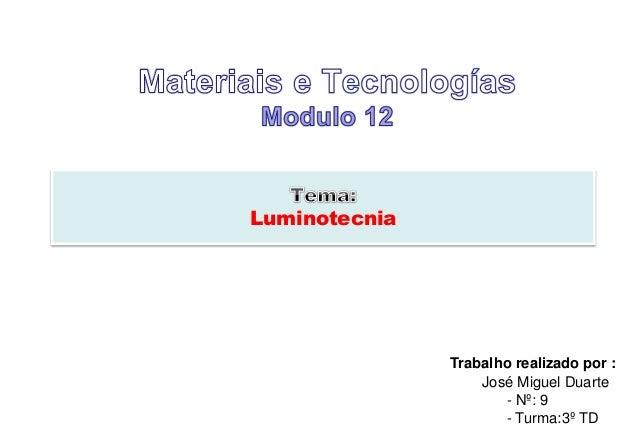 Luminotecnia  Trabalho realizado por :  José Miguel Duarte  - Nº: 9  - Turma:3º TD