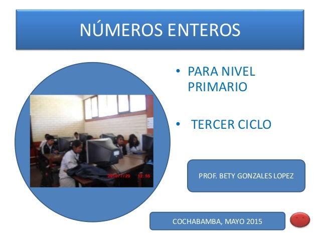 NÚMEROS ENTEROS • PARA NIVEL PRIMARIO • TERCER CICLO COCHABAMBA, MAYO 2015 PROF. BETY GONZALES LOPEZ