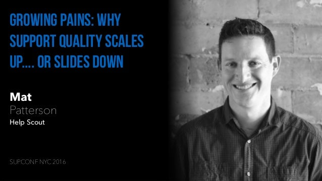 Mat Patterson Help Scout Growing Pains: Why Support Quality Scales Up.... Or Slides Down SUPCONF NYC 2016