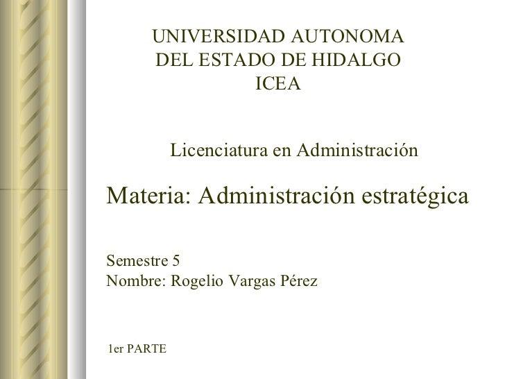 1er PARTE UNIVERSIDAD AUTONOMA DEL ESTADO DE HIDALGO ICEA Licenciatura en Administración Materia: Administración estratégi...