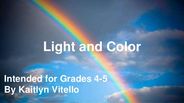 Intended for Grades 4-5 By Kaitlyn Vitello Light and Color