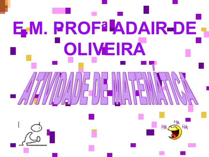 E.M. PROFª ADAIR DE OLIVEIRA ATIVIDADE DE MATEMÁTICA