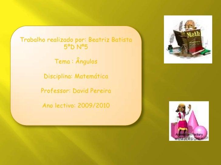 Trabalho realizado por: Beatriz Batista 5ºD Nº5<br />Tema : Ângulos <br />Disciplina: Matemática<br />Professor: David Per...