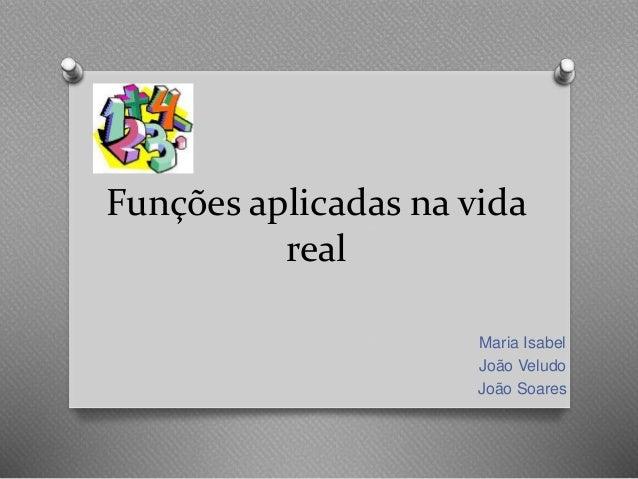 Funções aplicadas na vida real Maria Isabel João Veludo João Soares