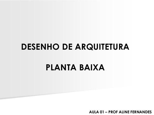 DESENHO DE ARQUITETURA  PLANTA BAIXA  AULA 01 –PROF ALINE FERNANDES
