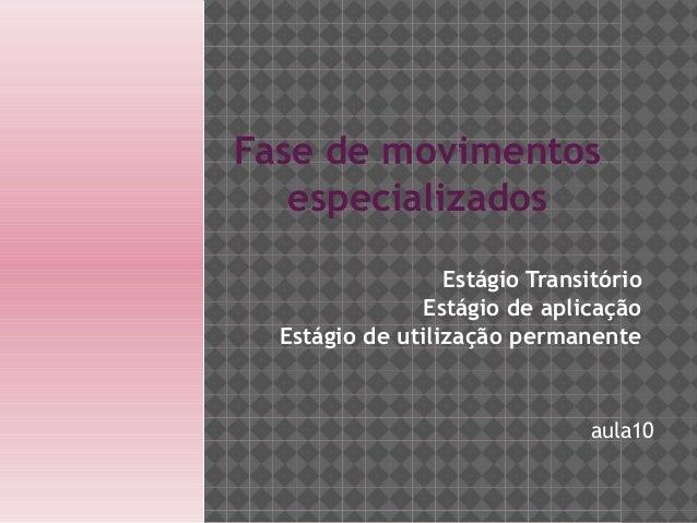 Estágio Transitório Estágio de aplicação Estágio de utilização permanente Fase de movimentos especializados aula10