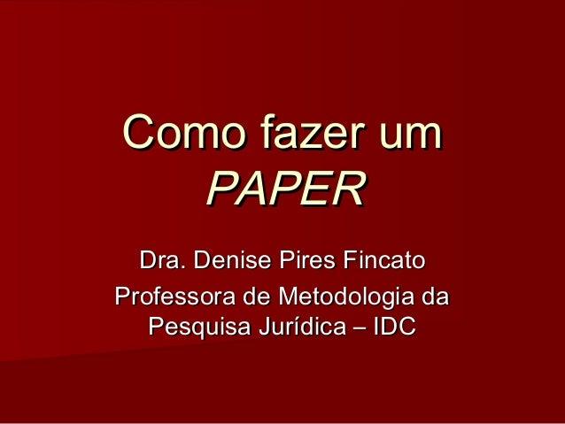 Como fazer umComo fazer um PAPERPAPER Dra. Denise Pires FincatoDra. Denise Pires Fincato Professora de Metodologia daProfe...